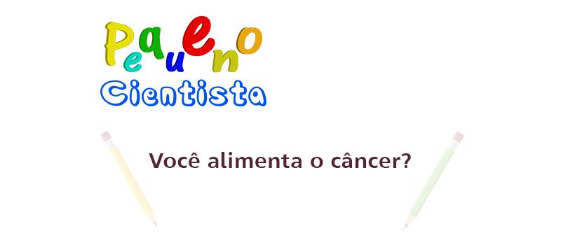 Você alimenta o câncer